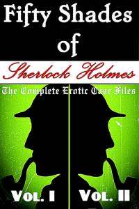 Fifty Shades of Sherlock Holmes: The Complete Erotic Case Files